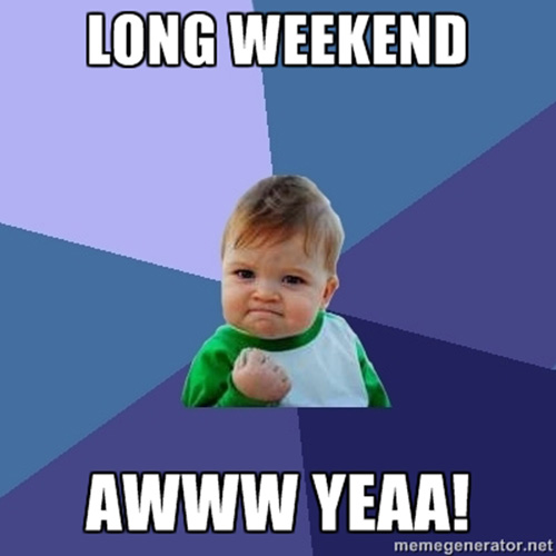 success baby long weekend aww yeaa Its another long weekend